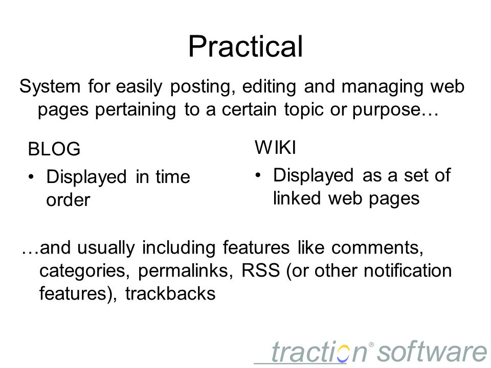 Practical WIKI Displayed as a set of linked web pages System for easily posting, editing and managing web pages pertaining to a certain topic or purpose… BLOG Displayed in time order …and usually including features like comments, categories, permalinks, RSS (or other notification features), trackbacks