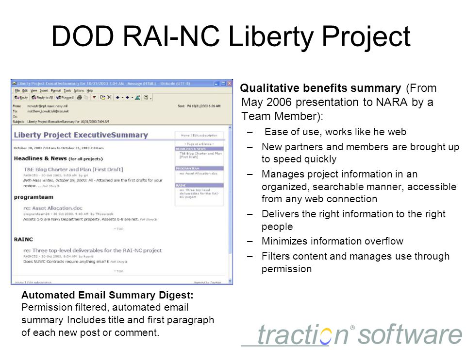 DOD RAI-NC Liberty Project Qualitative benefits summary (From May 2006 presentation to NARA by a Team Member): – Ease of use, works like he web –New partners and members are brought up to speed quickly –Manages project information in an organized, searchable manner, accessible from any web connection –Delivers the right information to the right people –Minimizes information overflow –Filters content and manages use through permission Automated Email Summary Digest: Permission filtered, automated email summary Includes title and first paragraph of each new post or comment.