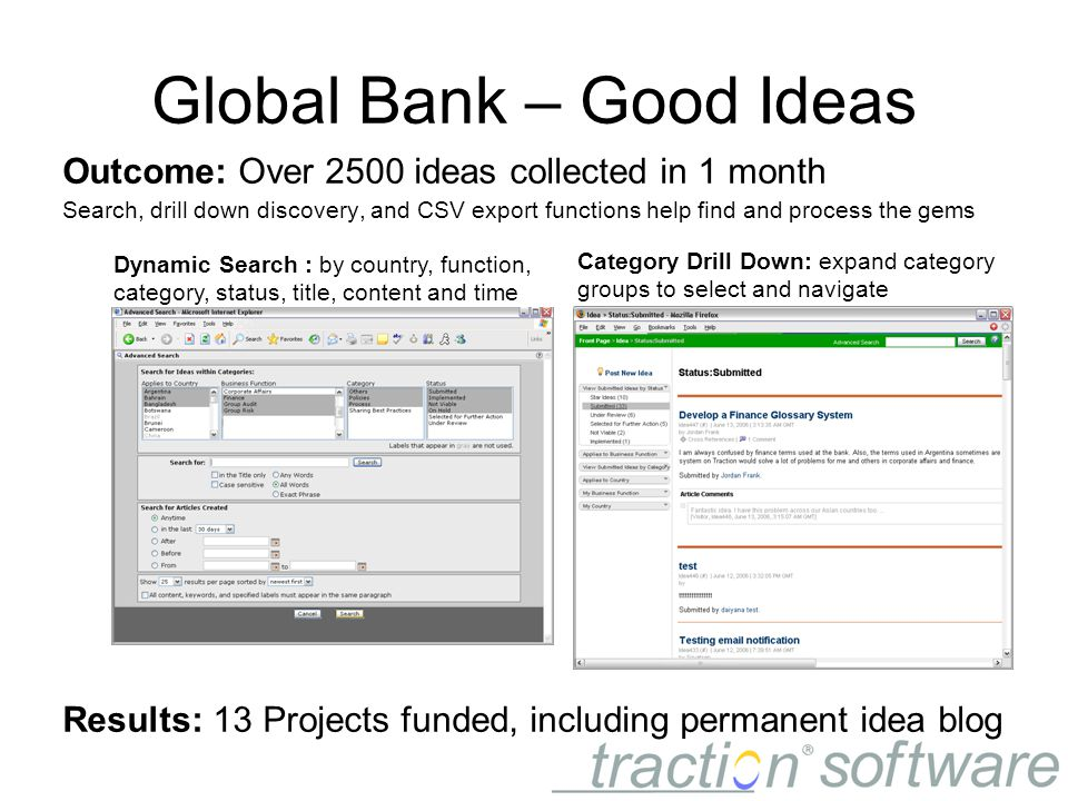 Global Bank – Good Ideas Outcome: Over 2500 ideas collected in 1 month Search, drill down discovery, and CSV export functions help find and process the gems Results: 13 Projects funded, including permanent idea blog Dynamic Search : by country, function, category, status, title, content and time Category Drill Down: expand category groups to select and navigate