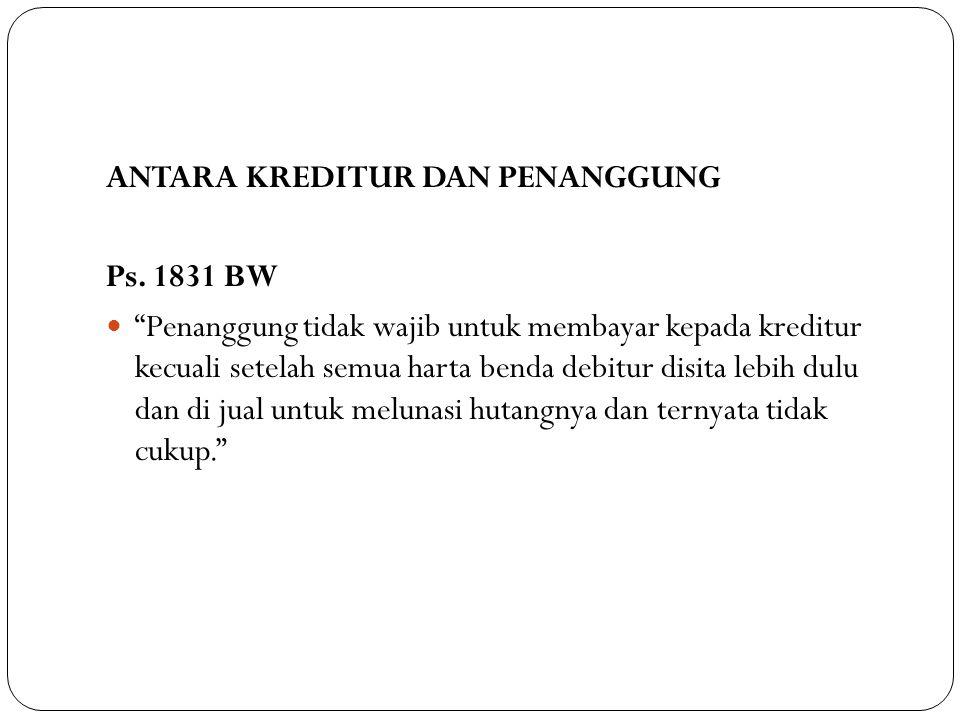 "ANTARA KREDITUR DAN PENANGGUNG Ps. 1831 BW ""Penanggung tidak wajib untuk membayar kepada kreditur kecuali setelah semua harta benda debitur disita leb"