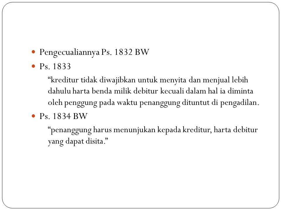 """Pengecualiannya Ps. 1832 BW Ps. 1833 """"kreditur tidak diwajibkan untuk menyita dan menjual lebih dahulu harta benda milik debitur kecuali dalam hal ia"""