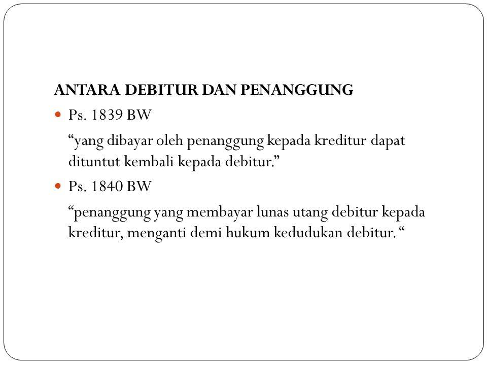 """ANTARA DEBITUR DAN PENANGGUNG Ps. 1839 BW """"yang dibayar oleh penanggung kepada kreditur dapat dituntut kembali kepada debitur."""" Ps. 1840 BW """"penanggun"""