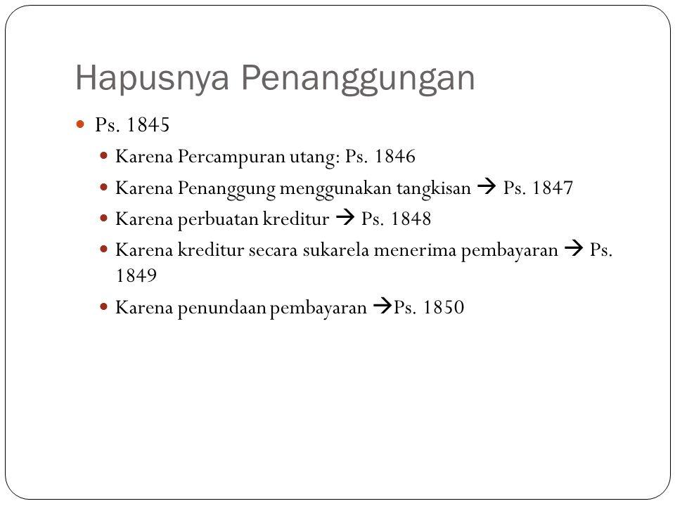 Hapusnya Penanggungan Ps. 1845 Karena Percampuran utang: Ps. 1846 Karena Penanggung menggunakan tangkisan  Ps. 1847 Karena perbuatan kreditur  Ps. 1