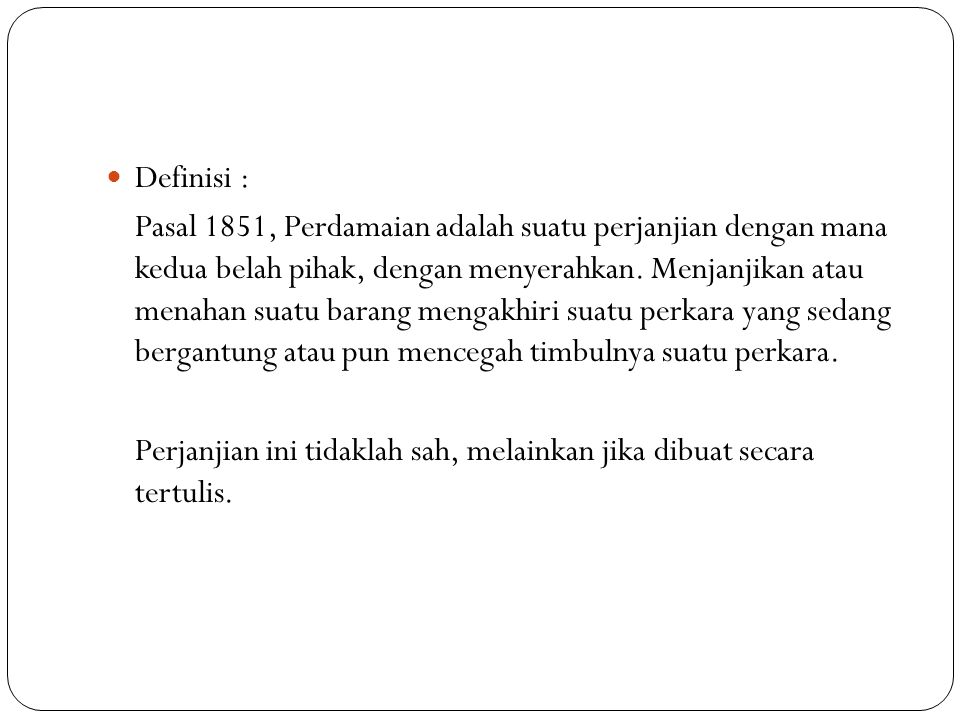 Definisi : Pasal 1851, Perdamaian adalah suatu perjanjian dengan mana kedua belah pihak, dengan menyerahkan. Menjanjikan atau menahan suatu barang men