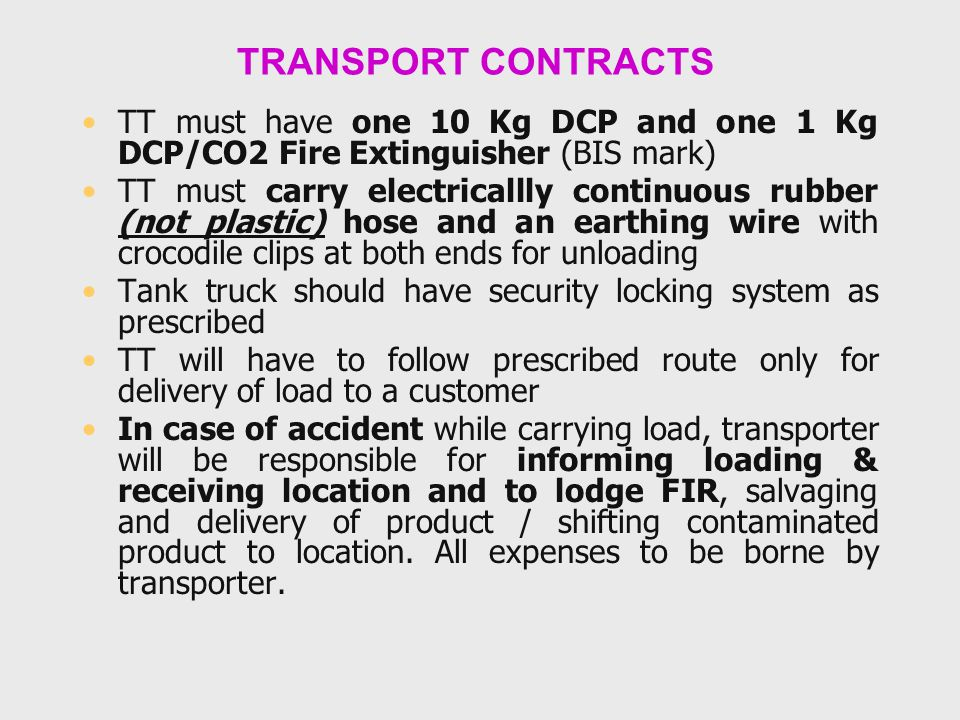 TRANSPORT CONTRACTS TT must have one 10 Kg DCP and one 1 Kg DCP/CO2 Fire Extinguisher (BIS mark) TT must carry electricallly continuous rubber (not pl