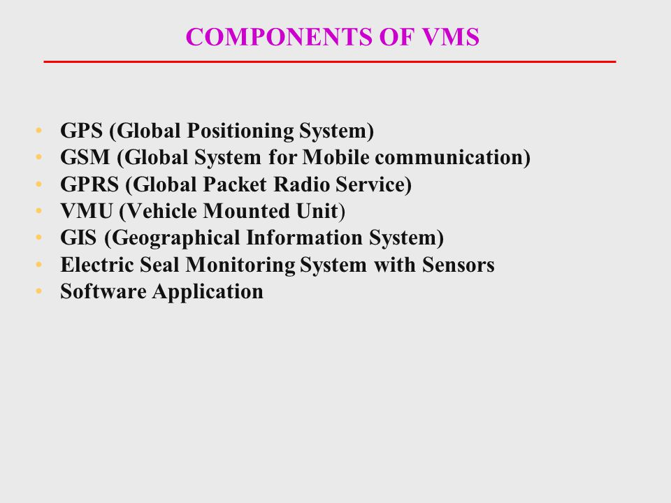 COMPONENTS OF VMS GPS (Global Positioning System) GSM (Global System for Mobile communication) GPRS (Global Packet Radio Service) VMU (Vehicle Mounted