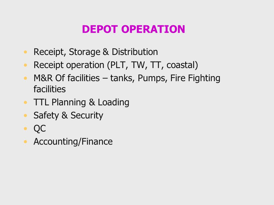 DEPOT OPERATION Receipt, Storage & Distribution Receipt operation (PLT, TW, TT, coastal) M&R Of facilities – tanks, Pumps, Fire Fighting facilities TTL Planning & Loading Safety & Security QC Accounting/Finance