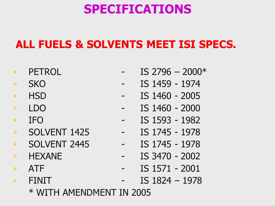 SPECIFICATIONS ALL FUELS & SOLVENTS MEET ISI SPECS. PETROL - IS 2796 – 2000* SKO - IS 1459 - 1974 HSD - IS 1460 - 2005 LDO - IS 1460 - 2000 IFO - IS 1