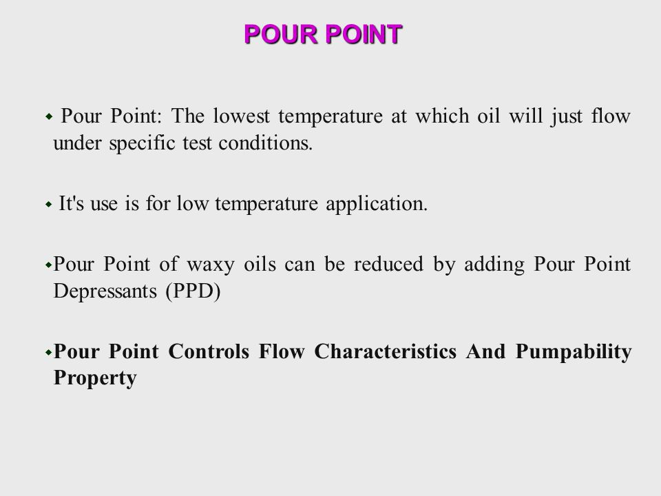 POUR POINT POUR POINT  Pour Point: The lowest temperature at which oil will just flow under specific test conditions.  It's use is for low temperatu
