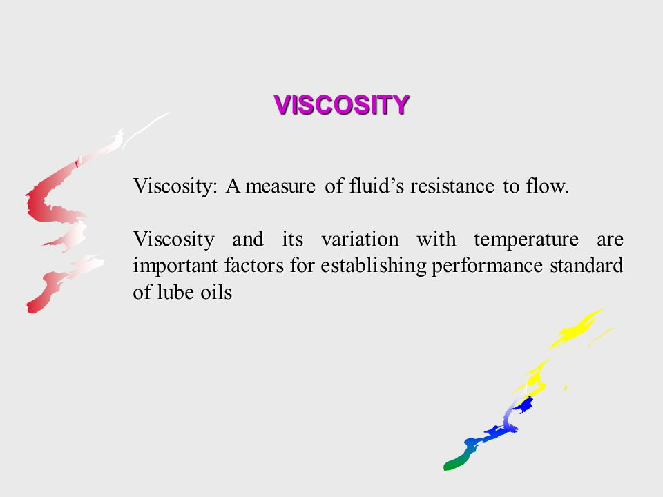 VISCOSITY Viscosity: A measure of fluid's resistance to flow. Viscosity and its variation with temperature are important factors for establishing perf