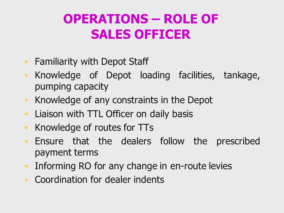OPERATIONS – ROLE OF SALES OFFICER Familiarity with Depot Staff Knowledge of Depot loading facilities, tankage, pumping capacity Knowledge of any cons
