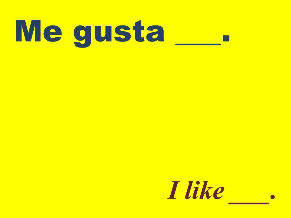 Me gusta ___. I like ___.
