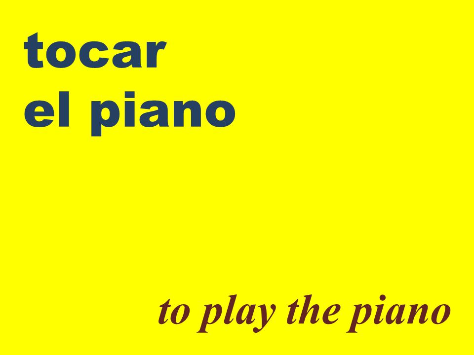 tocar el piano to play the piano