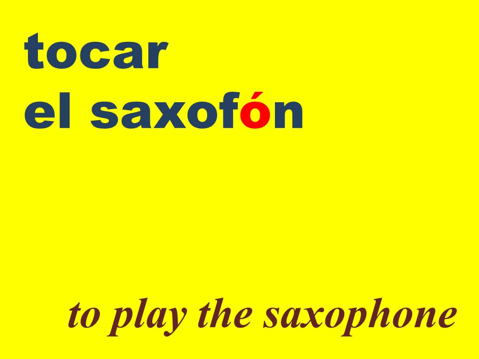 tocar el saxofón to play the saxophone