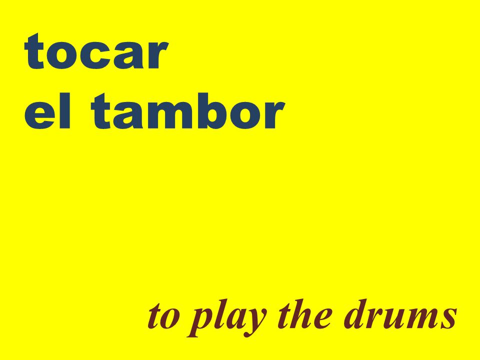 tocar el tambor to play the drums