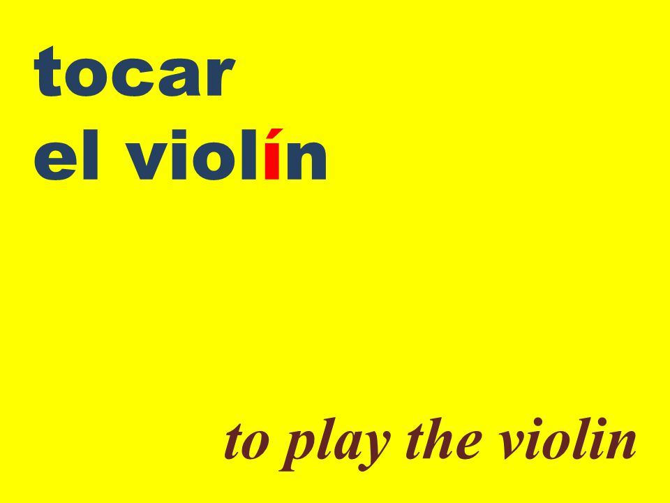 tocar el violín to play the violin