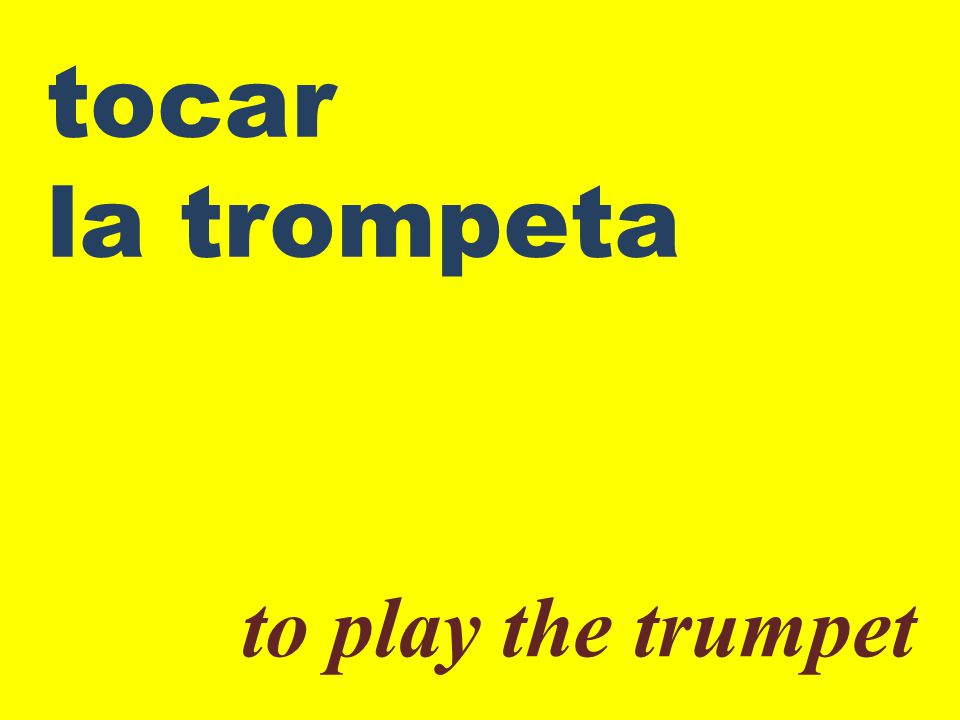 tocar la trompeta to play the trumpet