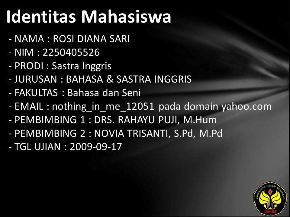 Identitas Mahasiswa - NAMA : ROSI DIANA SARI - NIM : 2250405526 - PRODI : Sastra Inggris - JURUSAN : BAHASA & SASTRA INGGRIS - FAKULTAS : Bahasa dan Seni - EMAIL : nothing_in_me_12051 pada domain yahoo.com - PEMBIMBING 1 : DRS.