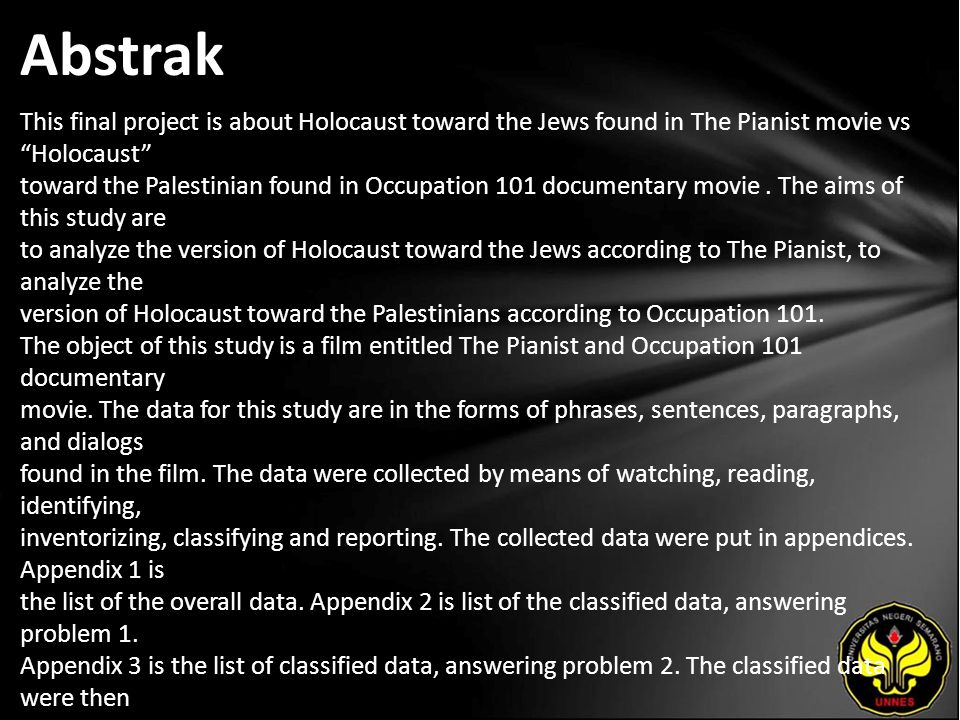 Abstrak This final project is about Holocaust toward the Jews found in The Pianist movie vs Holocaust toward the Palestinian found in Occupation 101 documentary movie.