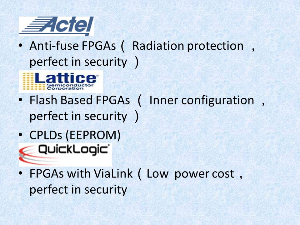 Anti-fuse FPGAs ( Radiation protection , perfect in security ) Flash Based FPGAs ( Inner configuration , perfect in security ) CPLDs (EEPROM) FPGAs wi
