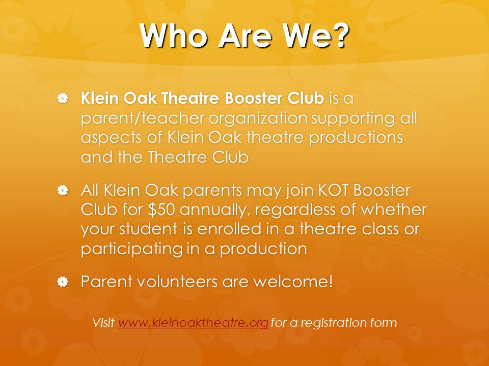 Who Are We?  Klein Oak Theatre Booster Club is a parent/teacher organization supporting all aspects of Klein Oak theatre productions and the Theatre