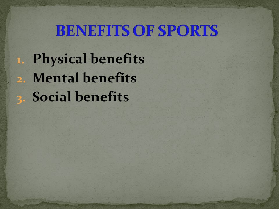 1. Physical benefits 2. Mental benefits 3. Social benefits