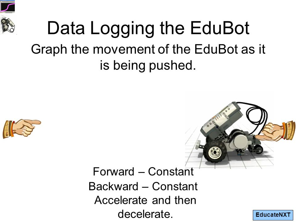 EducateNXT Data Logging the EduBot Graph the movement of the EduBot as it is being pushed.