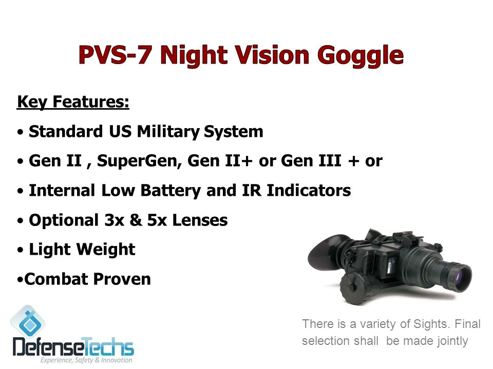 5 Key Features: Standard US Military System Gen II, SuperGen, Gen II+ or Gen III + or Internal Low Battery and IR Indicators Optional 3x & 5x Lenses Light Weight Combat Proven There is a variety of Sights.
