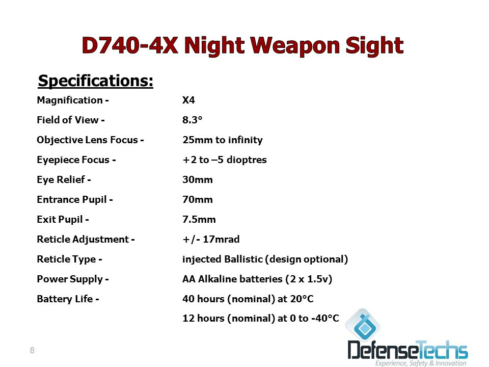 Specifications: Magnification -X4 Field of View -8.3° Objective Lens Focus - 25mm to infinity Eyepiece Focus - +2 to –5 dioptres Eye Relief - 30mm Entrance Pupil - 70mm Exit Pupil -7.5mm Reticle Adjustment - +/- 17mrad Reticle Type - injected Ballistic (design optional) Power Supply -AA Alkaline batteries (2 x 1.5v) Battery Life - 40 hours (nominal) at 20°C 12 hours (nominal) at 0 to -40°C 8