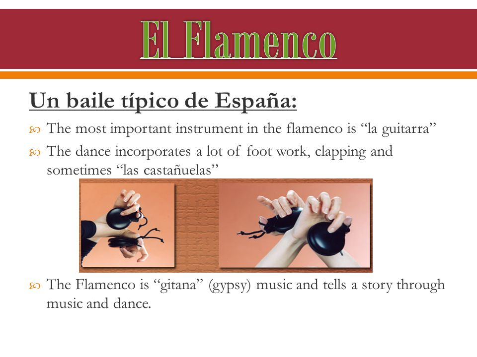 Un baile típico de España:  The most important instrument in the flamenco is la guitarra  The dance incorporates a lot of foot work, clapping and sometimes las castañuelas  The Flamenco is gitana (gypsy) music and tells a story through music and dance.
