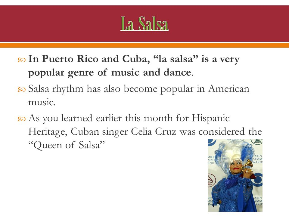  In Puerto Rico and Cuba, la salsa is a very popular genre of music and dance.
