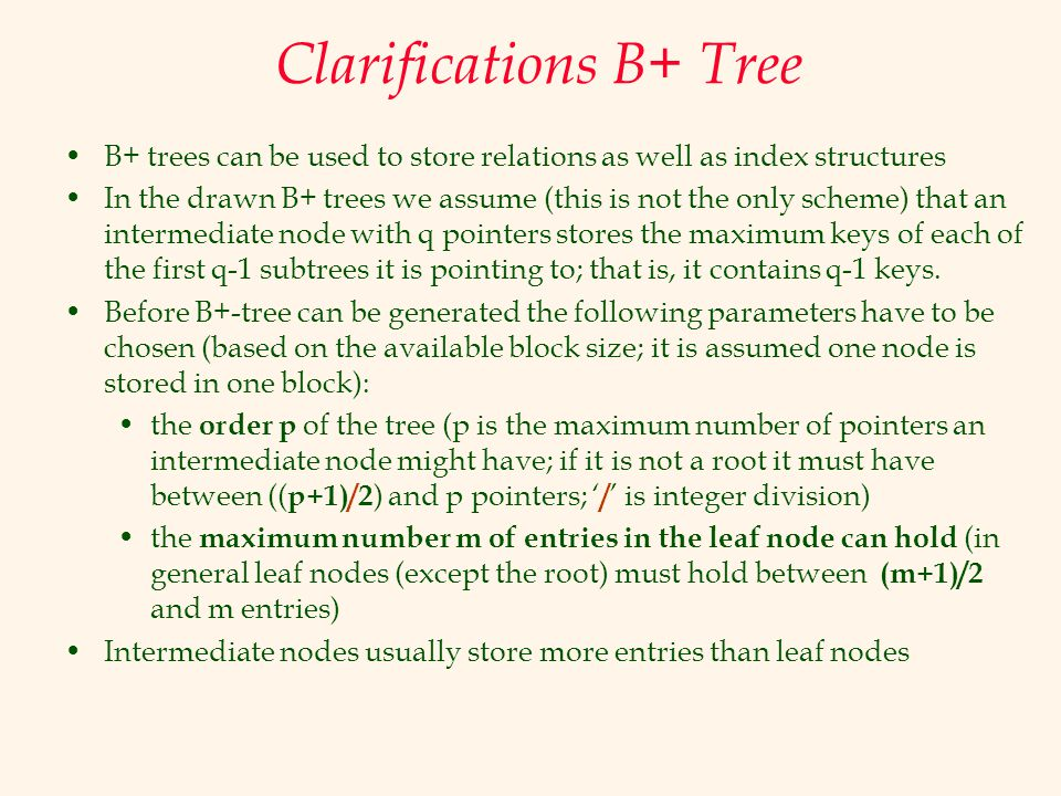 Clarifications B+ Tree B+ trees can be used to store relations as well as index structures In the drawn B+ trees we assume (this is not the only schem