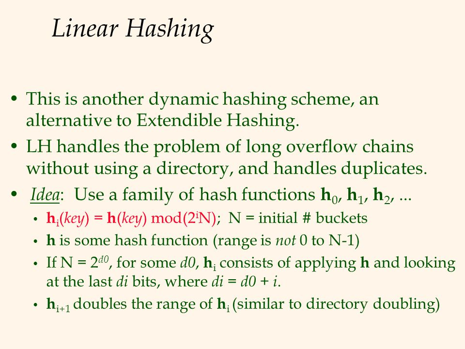 Linear Hashing This is another dynamic hashing scheme, an alternative to Extendible Hashing. LH handles the problem of long overflow chains without us