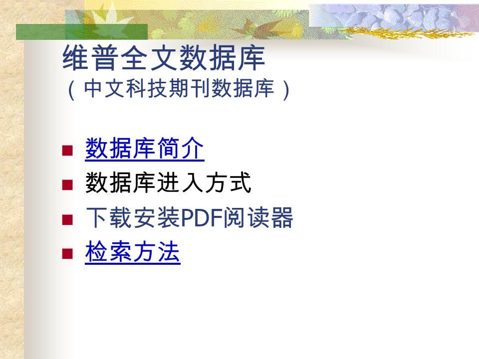 维普全文数据库 (中文科技期刊数据库) 数据库简介 数据库进入方式 下载安装 PDF 阅读器 检索方法