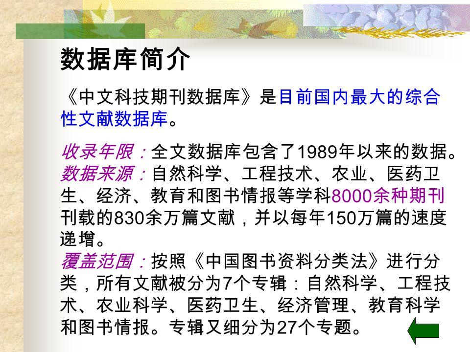 数据库简介 《中文科技期刊数据库》是目前国内最大的综合 性文献数据库。 收录年限:全文数据库包含了 1989 年以来的数据。 数据来源:自然科学、工程技术、农业、医药卫 生、经济、教育和图书情报等学科 8000 余种期刊 刊载的 830 余万篇文献,并以每年 150 万篇的速度 递增。 覆盖范围:按照《中国图书资料分类法》进行分 类,所有文献被分为 7 个专辑:自然科学、工程技 术、农业科学、医药卫生、经济管理、教育科学 和图书情报。专辑又细分为 27 个专题。