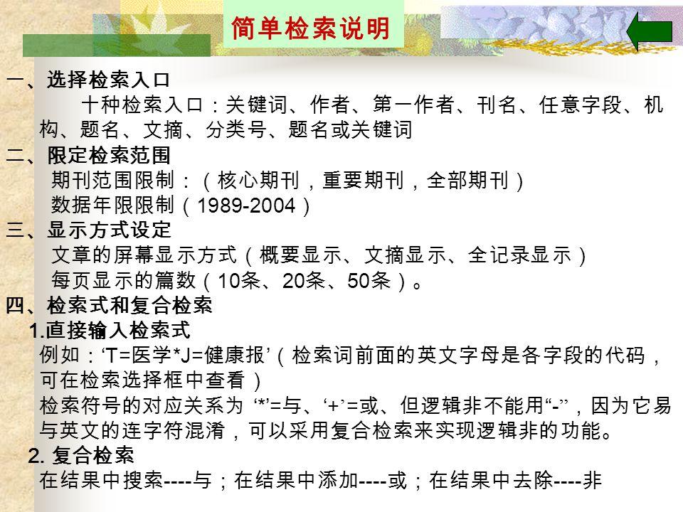 简单检索说明 一、选择检索入口 十种检索入口:关键词、作者、第一作者、刊名、任意字段、机 构、题名、文摘、分类号、题名或关键词 二、限定检索范围 期刊范围限制:(核心期刊,重要期刊,全部期刊) 数据年限限制( 1989-2004 ) 三、显示方式设定 文章的屏幕显示方式(概要显示、文摘显示、全记录显示) 每页显示的篇数( 10 条、 20 条、 50 条)。 四、检索式和复合检索 1.