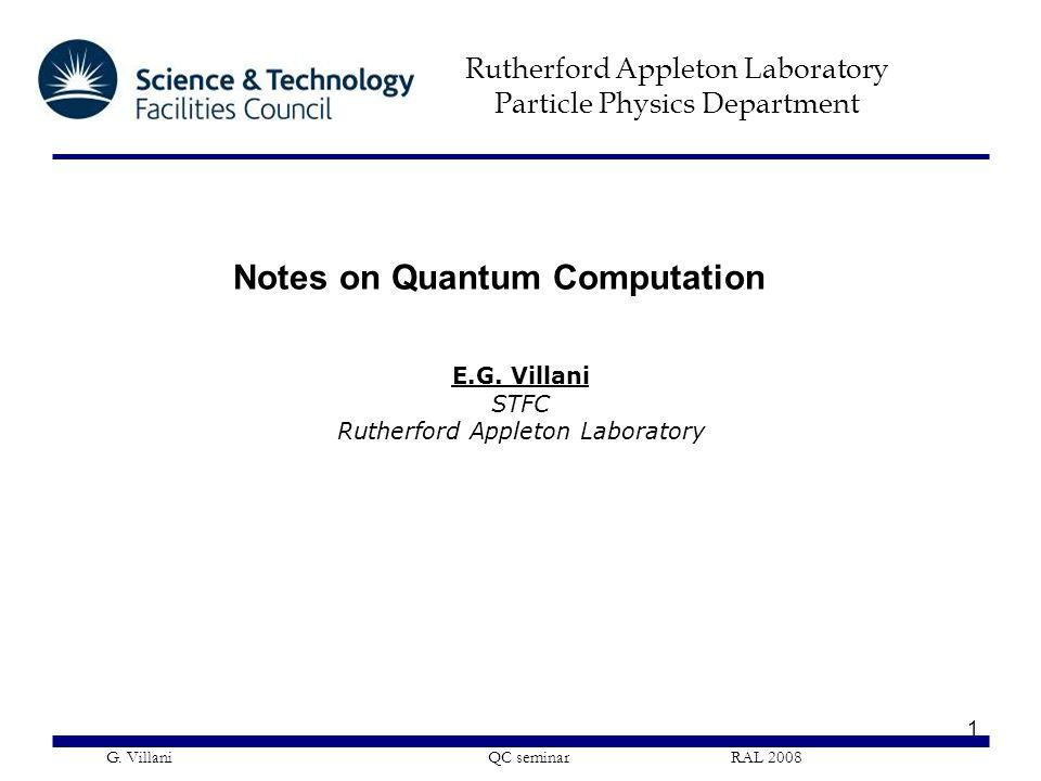 Rutherford Appleton Laboratory Particle Physics Department G. Villani QC seminar RAL 2008 1 Notes on Quantum Computation E.G. Villani STFC Rutherford