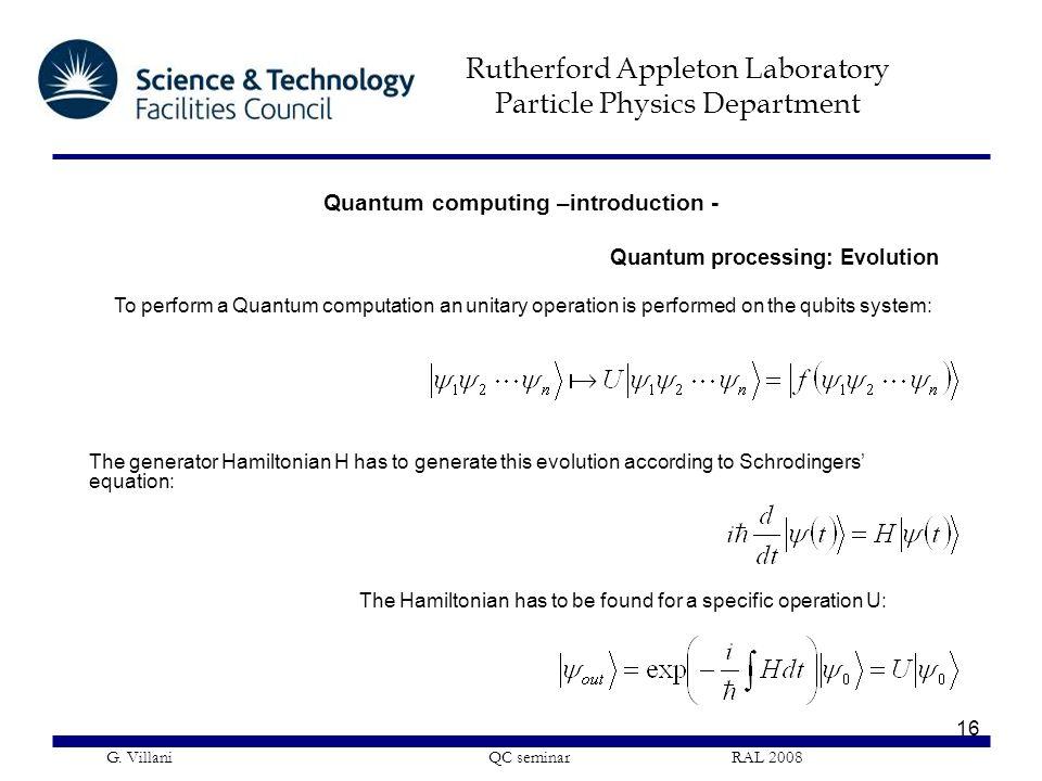 Rutherford Appleton Laboratory Particle Physics Department G. Villani QC seminar RAL 2008 16 Quantum computing –introduction - To perform a Quantum co