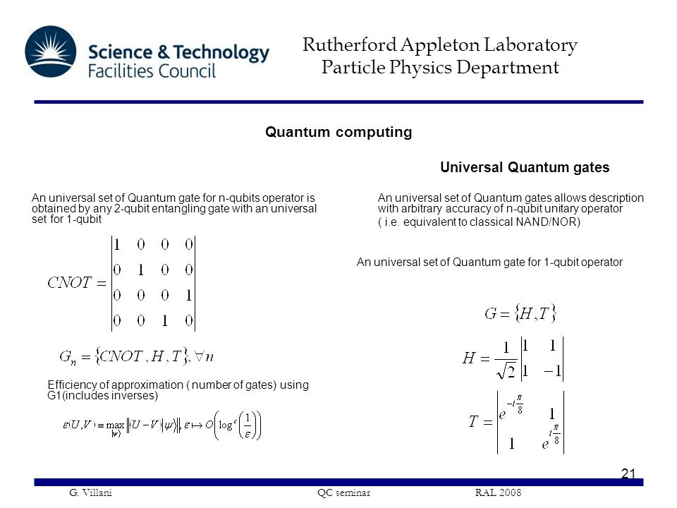 Rutherford Appleton Laboratory Particle Physics Department G. Villani QC seminar RAL 2008 21 Universal Quantum gates An universal set of Quantum gates