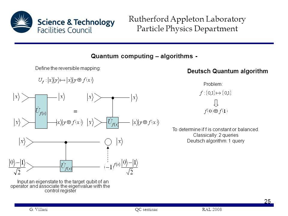 Rutherford Appleton Laboratory Particle Physics Department G. Villani QC seminar RAL 2008 25 Deutsch Quantum algorithm Problem: To determine if f is c
