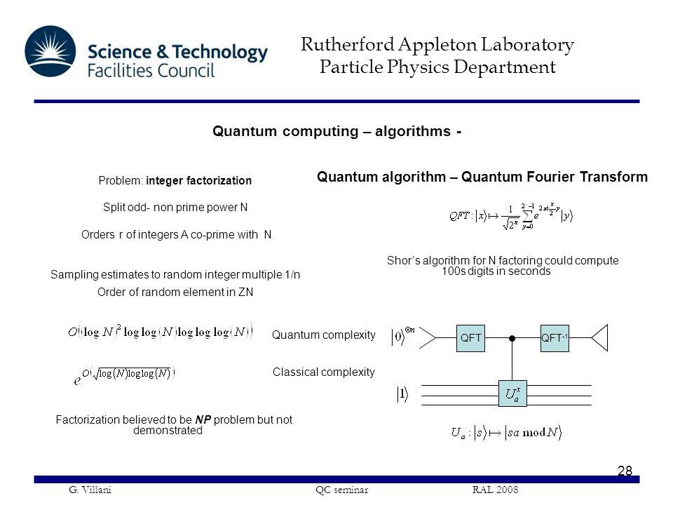 Rutherford Appleton Laboratory Particle Physics Department G. Villani QC seminar RAL 2008 28 Quantum algorithm – Quantum Fourier Transform Problem: in