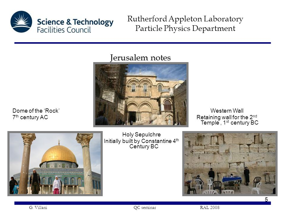 Rutherford Appleton Laboratory Particle Physics Department G. Villani QC seminar RAL 2008 5 Jerusalem notes Dome of the 'Rock' 7 th century AC Holy Se