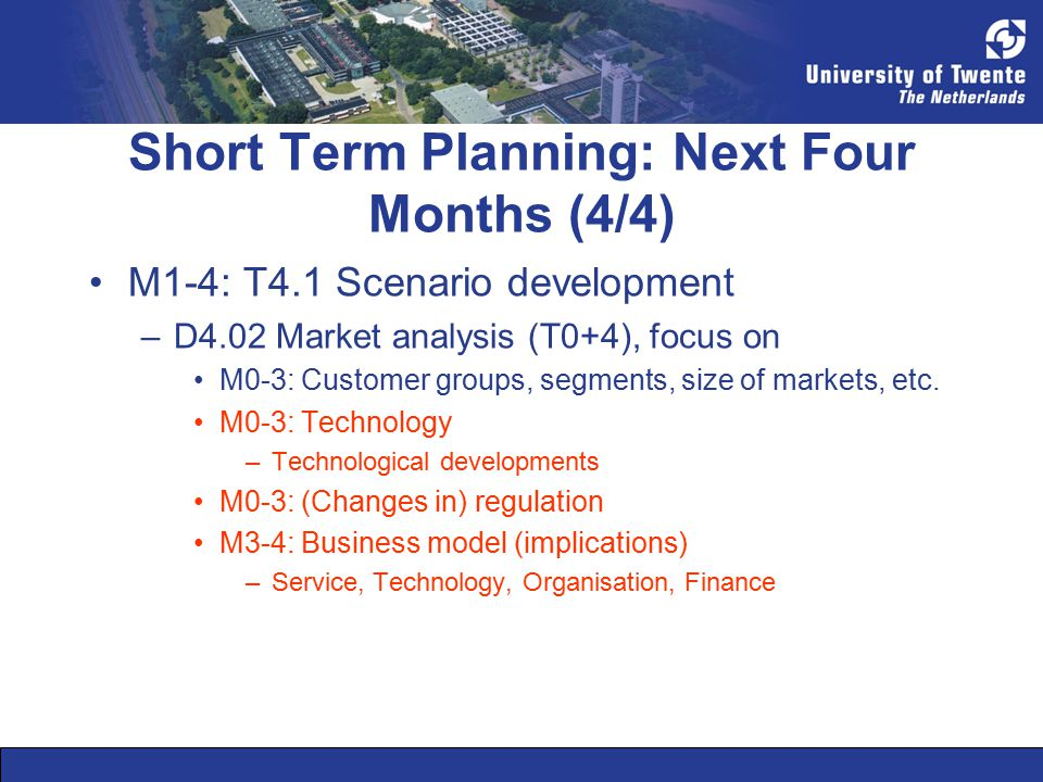 Short Term Planning: Next Four Months (4/4) M1-4: T4.1 Scenario development –D4.02 Market analysis (T0+4), focus on M0-3: Customer groups, segments, size of markets, etc.