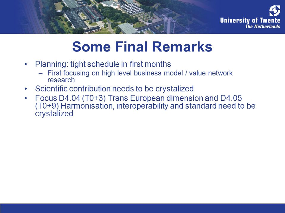 Some Final Remarks Planning: tight schedule in first months –First focusing on high level business model / value network research Scientific contribution needs to be crystalized Focus D4.04 (T0+3) Trans European dimension and D4.05 (T0+9) Harmonisation, interoperability and standard need to be crystalized