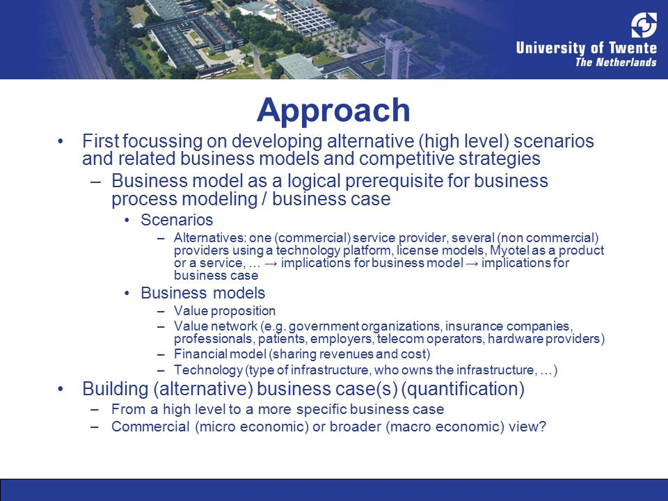 Approach First focussing on developing alternative (high level) scenarios and related business models and competitive strategies –Business model as a logical prerequisite for business process modeling / business case Scenarios –Alternatives: one (commercial) service provider, several (non commercial) providers using a technology platform, license models, Myotel as a product or a service, … → implications for business model → implications for business case Business models –Value proposition –Value network (e.g.