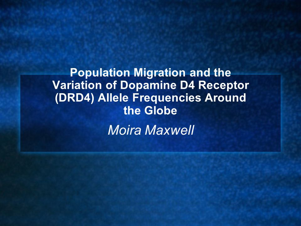 Population Migration and the Variation of Dopamine D4 Receptor (DRD4) Allele Frequencies Around the Globe Moira Maxwell