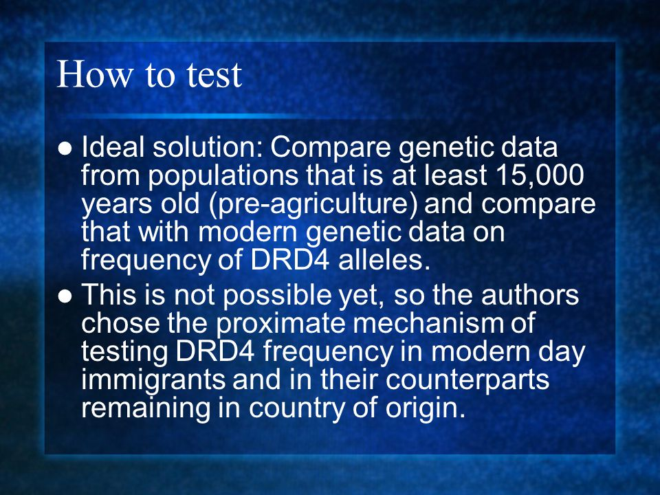 How to test Ideal solution: Compare genetic data from populations that is at least 15,000 years old (pre-agriculture) and compare that with modern gen