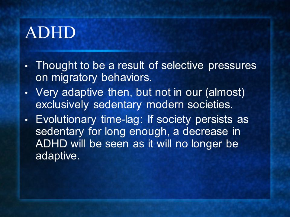ADHD Thought to be a result of selective pressures on migratory behaviors. Very adaptive then, but not in our (almost) exclusively sedentary modern so