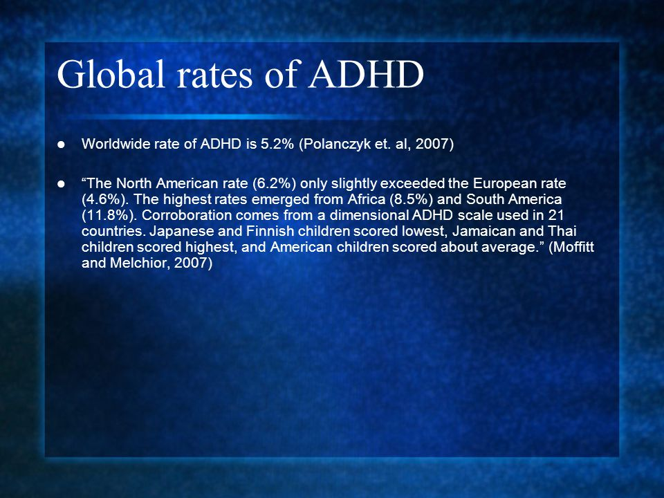 "Global rates of ADHD Worldwide rate of ADHD is 5.2% (Polanczyk et. al, 2007) ""The North American rate (6.2%) only slightly exceeded the European rate"