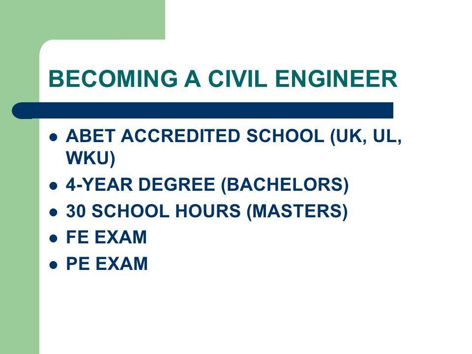 BECOMING A CIVIL ENGINEER ABET ACCREDITED SCHOOL (UK, UL, WKU) 4-YEAR DEGREE (BACHELORS) 30 SCHOOL HOURS (MASTERS) FE EXAM PE EXAM